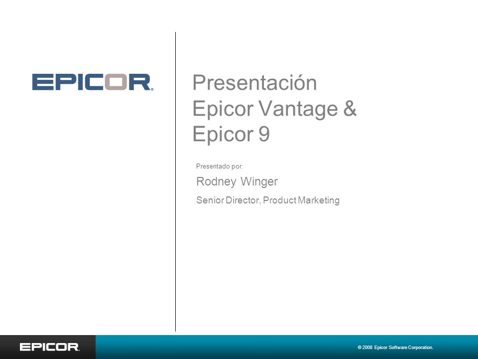 © 2008 Epicor Software Corporation. Presentación Epicor Vantage & Epicor 9 Rodney Winger Senior Director, Product Marketing Presentado por: