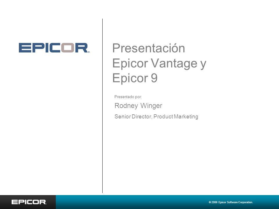 © 2008 Epicor Software Corporation. Presentación Epicor Vantage y Epicor 9 Rodney Winger Senior Director, Product Marketing Presentado por: