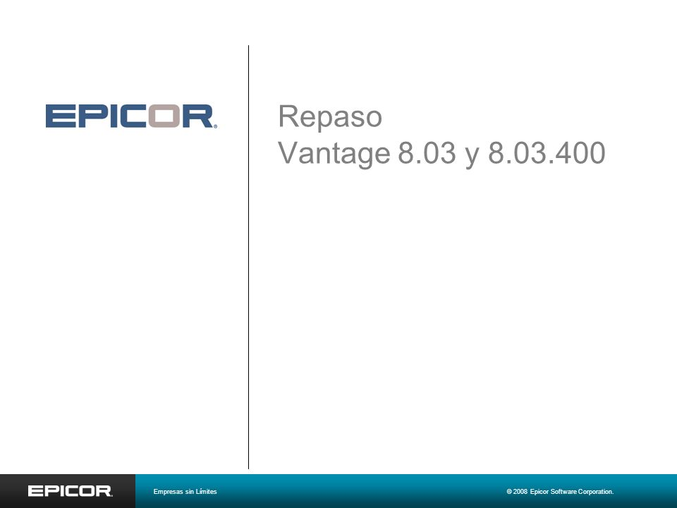 Repaso Vantage 8.03 y 8.03.400 Empresas sin Límites© 2008 Epicor Software Corporation.