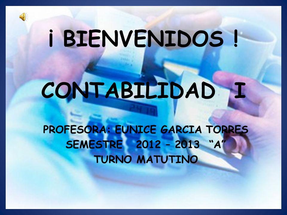 ¡ BIENVENIDOS ! CONTABILIDAD I PROFESORA: EUNICE GARCIA TORRES SEMESTRE 2012 – 2013 A TURNO MATUTINO