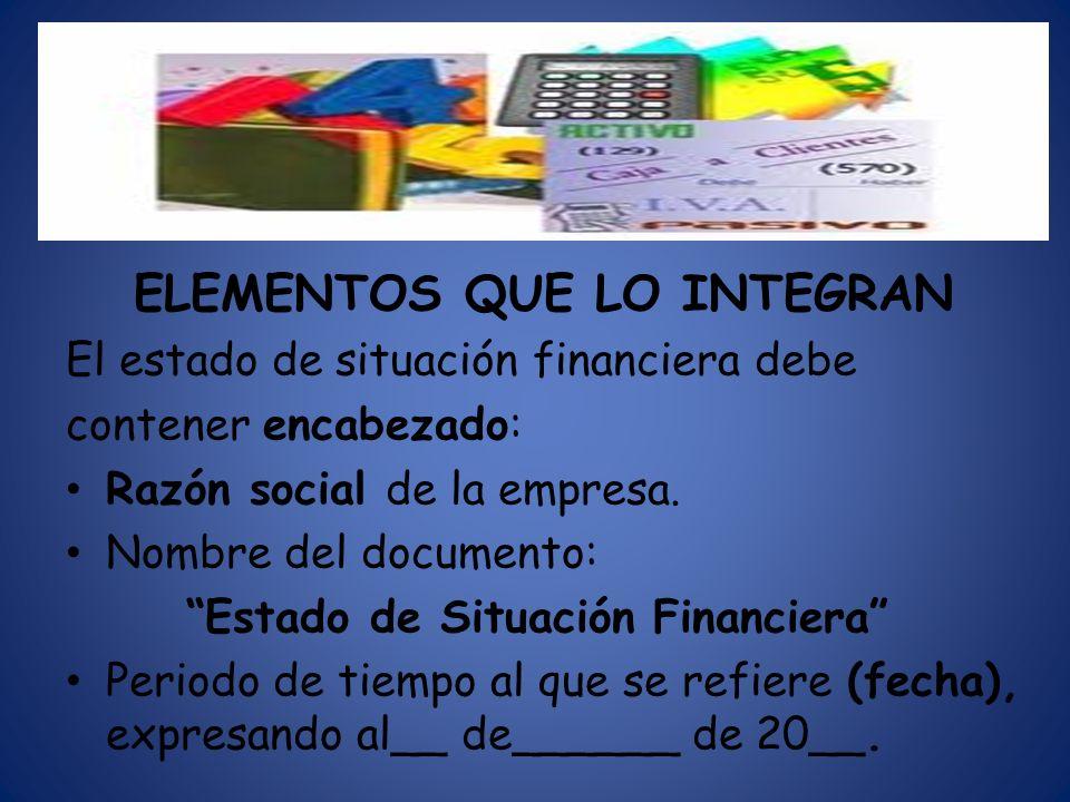 ELEMENTOS QUE LO INTEGRAN El estado de situación financiera debe contener encabezado: Razón social de la empresa. Nombre del documento: Estado de Situ