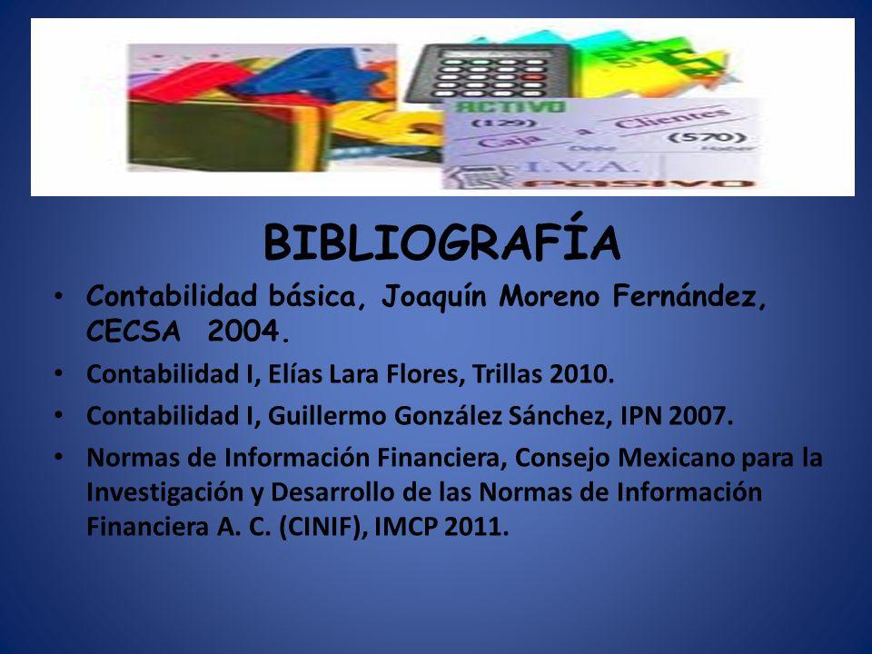 BIBLIOGRAFÍA Contabilidad básica, Joaquín Moreno Fernández, CECSA 2004. Contabilidad I, Elías Lara Flores, Trillas 2010. Contabilidad I, Guillermo Gon