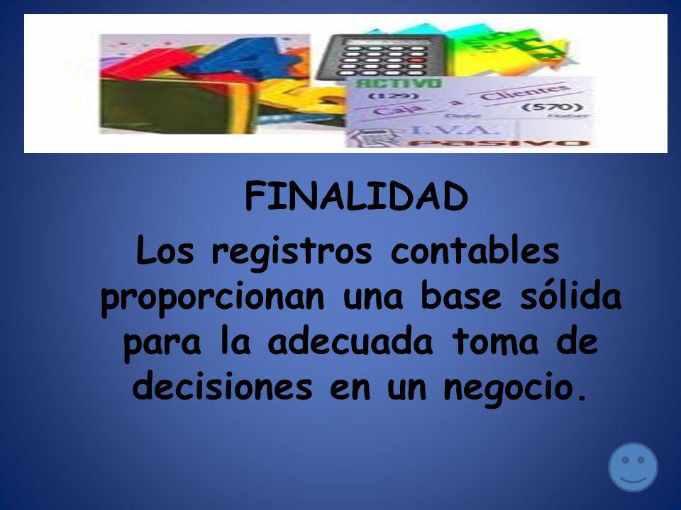 FINALIDAD Los registros contables proporcionan una base sólida para la adecuada toma de decisiones en un negocio.