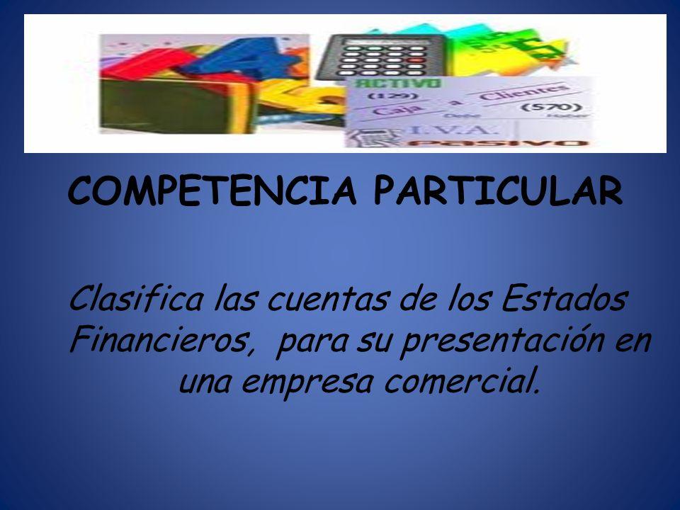 COMPETENCIA PARTICULAR Clasifica las cuentas de los Estados Financieros, para su presentación en una empresa comercial.