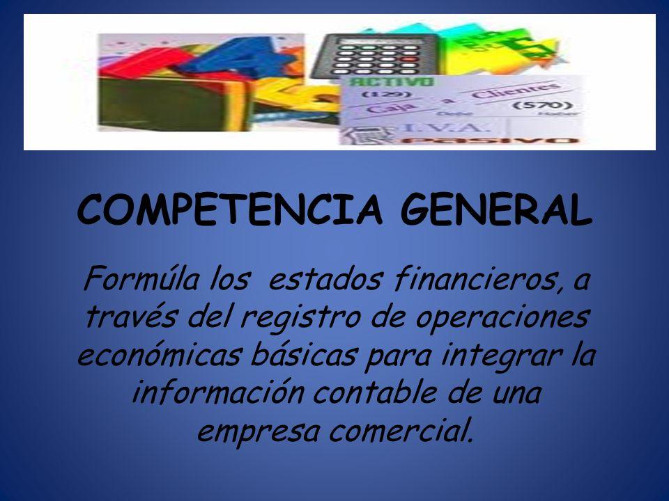 COMPETENCIA GENERAL Formúla los estados financieros, a través del registro de operaciones económicas básicas para integrar la información contable de
