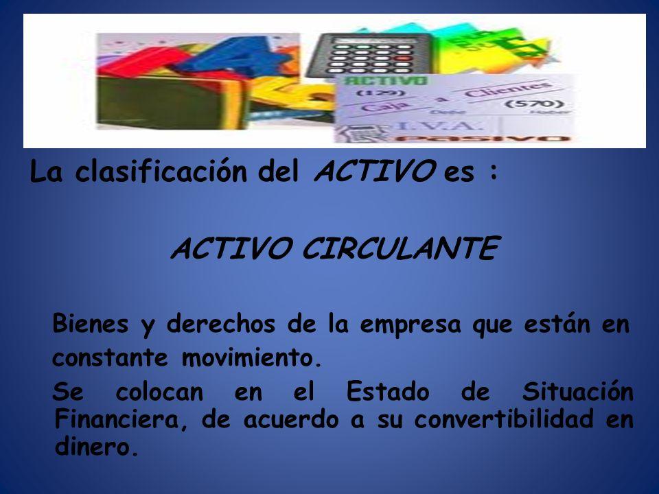 La clasificación del ACTIVO es : ACTIVO CIRCULANTE Bienes y derechos de la empresa que están en constante movimiento. Se colocan en el Estado de Situa