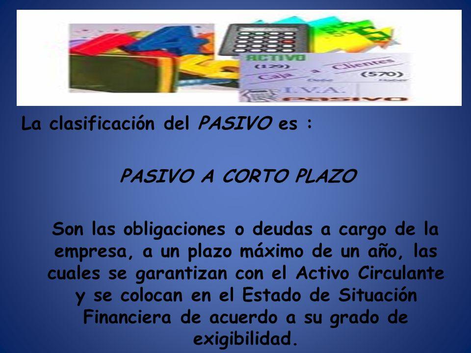 La clasificación del PASIVO es : PASIVO A CORTO PLAZO Son las obligaciones o deudas a cargo de la empresa, a un plazo máximo de un año, las cuales se