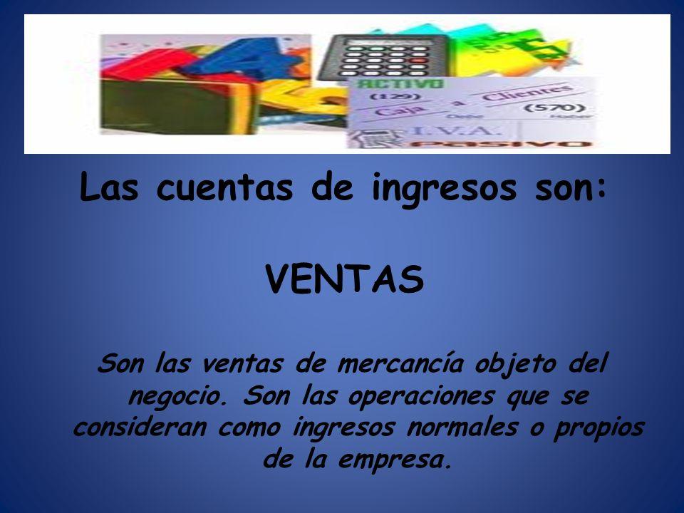 Las cuentas de ingresos son: VENTAS Son las ventas de mercancía objeto del negocio. Son las operaciones que se consideran como ingresos normales o pro