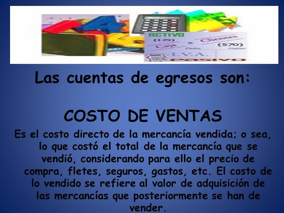 Las cuentas de egresos son: COSTO DE VENTAS Es el costo directo de la mercancía vendida; o sea, lo que costó el total de la mercancía que se vendió, c