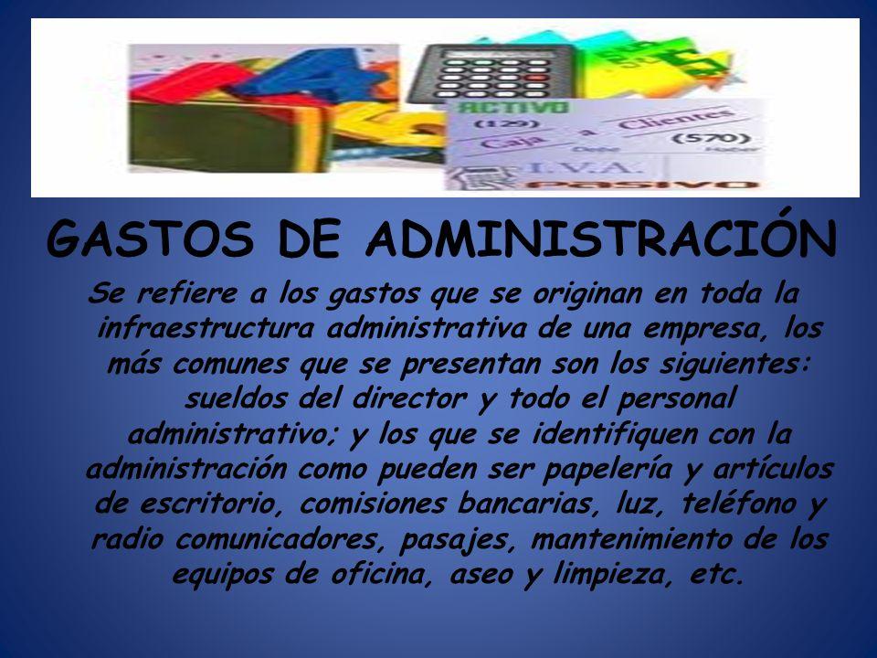 GASTOS DE ADMINISTRACIÓN Se refiere a los gastos que se originan en toda la infraestructura administrativa de una empresa, los más comunes que se pres