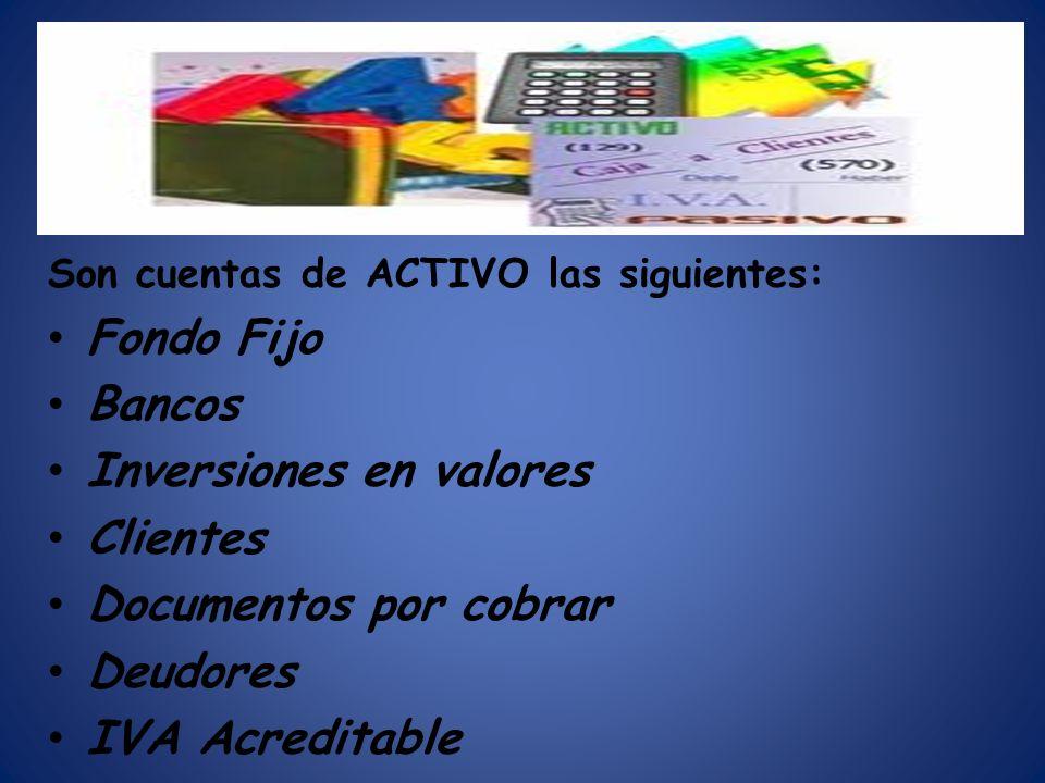 Son cuentas de ACTIVO las siguientes: Fondo Fijo Bancos Inversiones en valores Clientes Documentos por cobrar Deudores IVA Acreditable