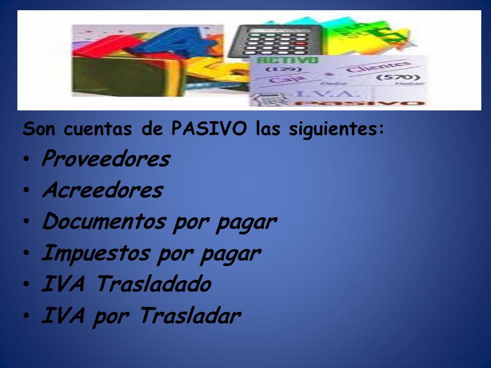 Son cuentas de PASIVO las siguientes: Proveedores Acreedores Documentos por pagar Impuestos por pagar IVA Trasladado IVA por Trasladar