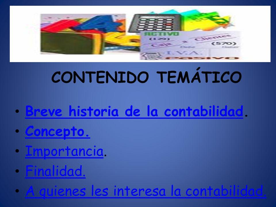 CONTENIDO TEMÁTICO Breve historia de la contabilidad. Breve historia de la contabilidad Concepto. Importancia. Importancia Finalidad. A quienes les in