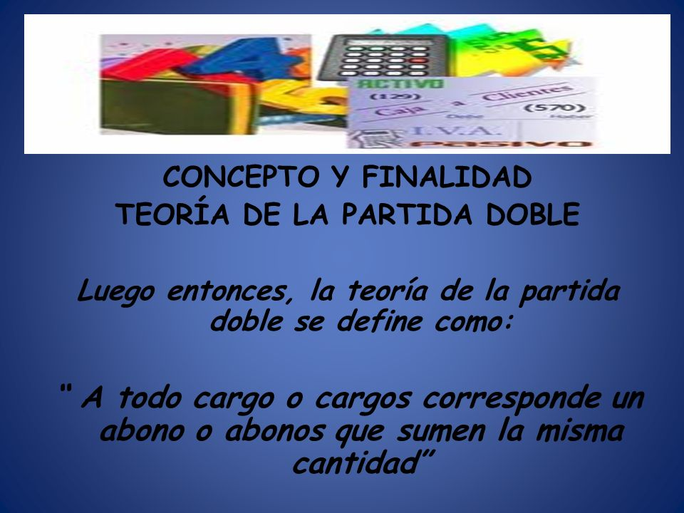 CONCEPTO Y FINALIDAD TEORÍA DE LA PARTIDA DOBLE Luego entonces, la teoría de la partida doble se define como: A todo cargo o cargos corresponde un abo