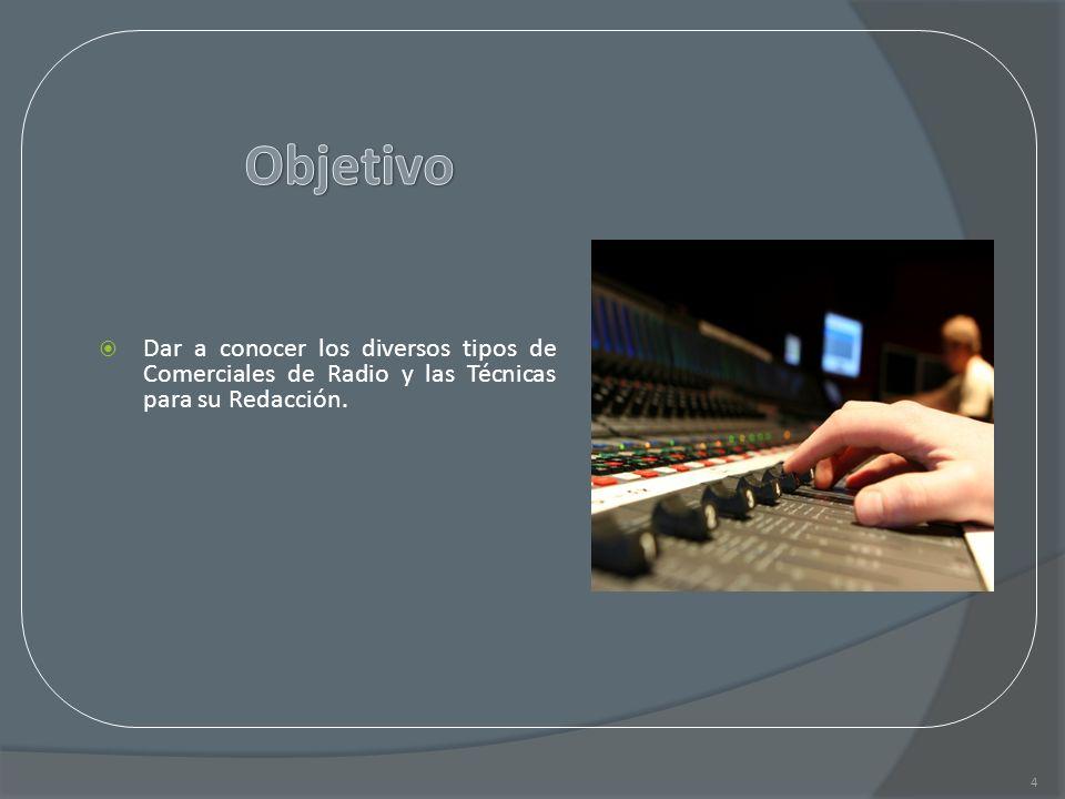 Dar a conocer los diversos tipos de Comerciales de Radio y las Técnicas para su Redacción. 4