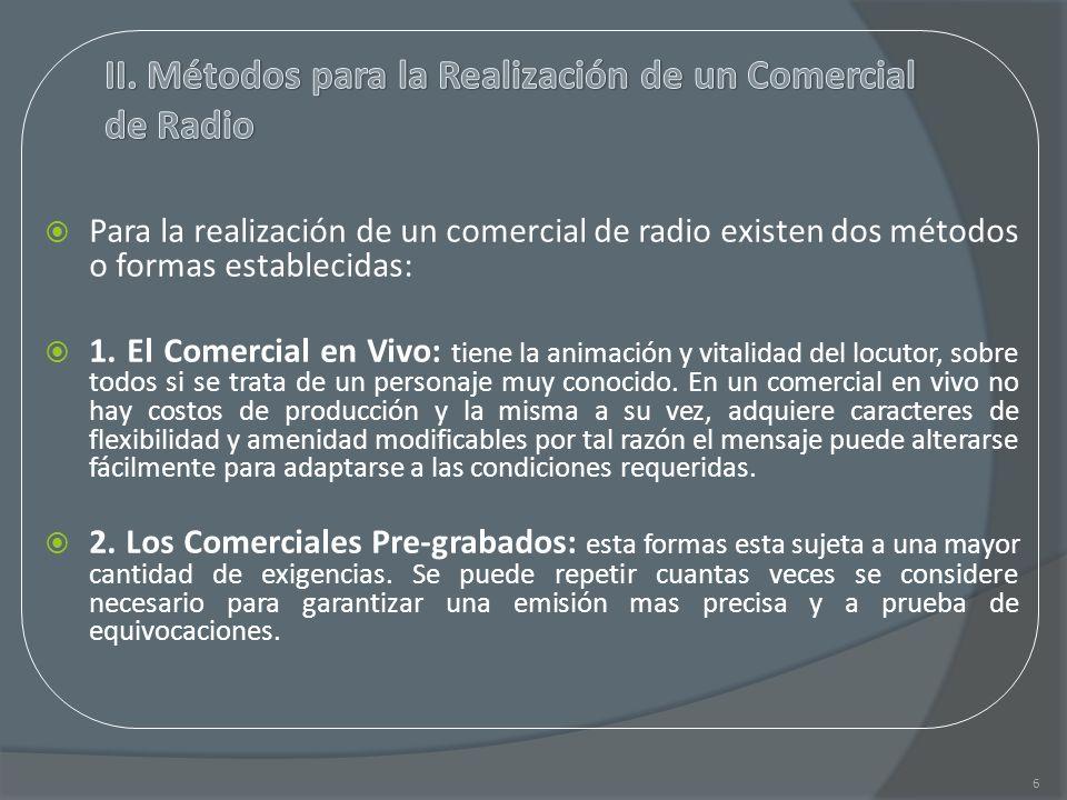 Para la realización de un comercial de radio existen dos métodos o formas establecidas: 1. El Comercial en Vivo: tiene la animación y vitalidad del lo