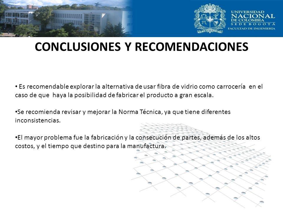 CONCLUSIONES Y RECOMENDACIONES Es recomendable explorar la alternativa de usar fibra de vidrio como carrocería en el caso de que haya la posibilidad d