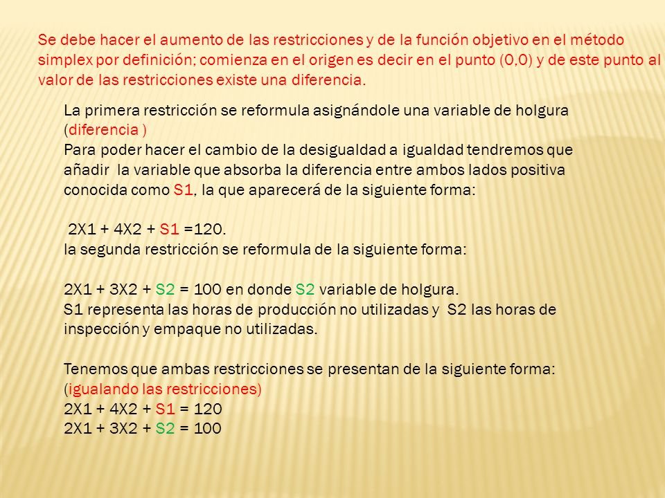 Cj = forma aumentada de los coeficientes de la función objetivo Ci = coeficientes de las variables básicas aij = forma aumentada de los coeficientes de las restricciones o tasa de sustitución bi = valores del lado derecho de las restricciones z = valor de la función objetivo Zj = reducción de ganancias, aumento en costos asociados con la introducción de una de sus valores en las columnas respectivas ΔZj = Cj - Zj = índice de mejoramiento o renglón de criterio símplex Ratio = límites introductorios.