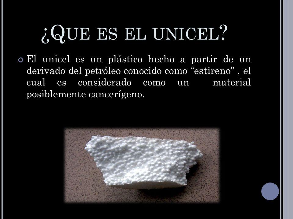 ¿Q UE ES EL UNICEL ? El unicel es un plástico hecho a partir de un derivado del petróleo conocido como estireno, el cual es considerado como un materi
