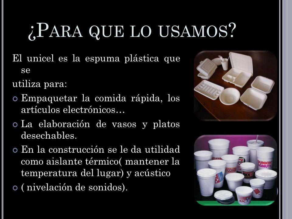 ¿P ARA QUE LO USAMOS ? El unicel es la espuma plástica que se utiliza para: Empaquetar la comida rápida, los artículos electrónicos… La elaboración de