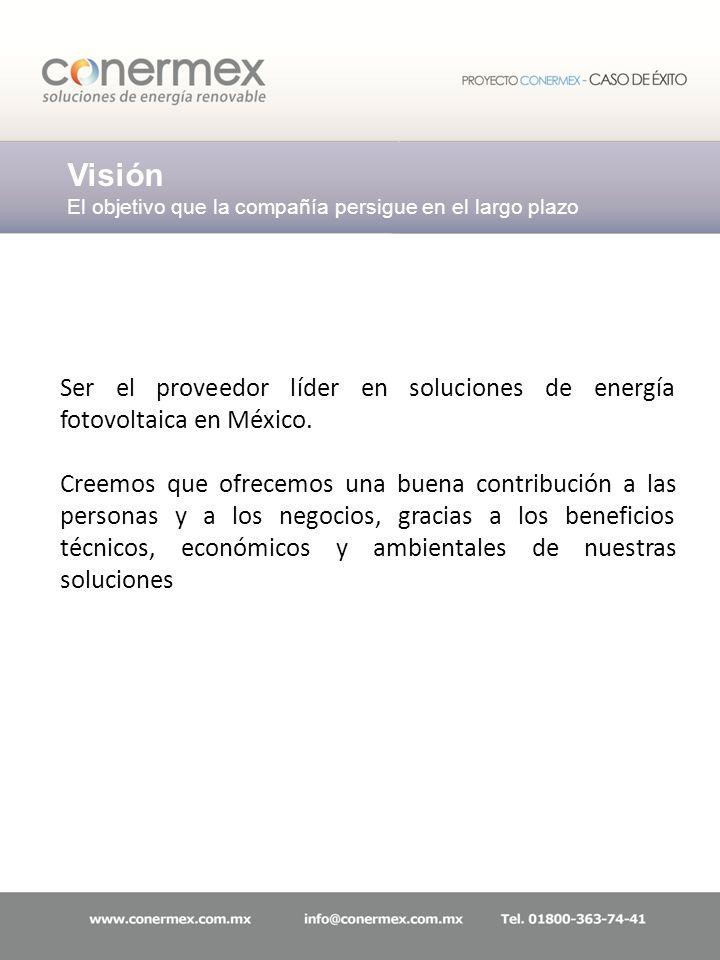 Visión El objetivo que la compañía persigue en el largo plazo Ser el proveedor líder en soluciones de energía fotovoltaica en México. Creemos que ofre