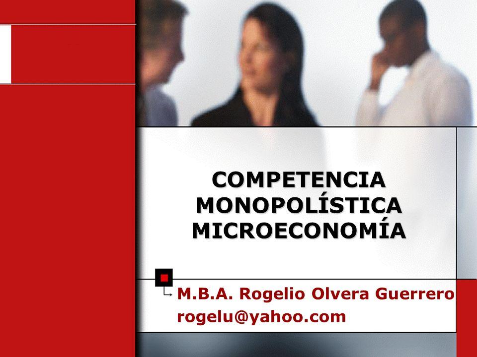 M.B.A. Rogelio Olvera Guerrero rogelu@yahoo.com COMPETENCIA MONOPOLÍSTICA MICROECONOMÍA