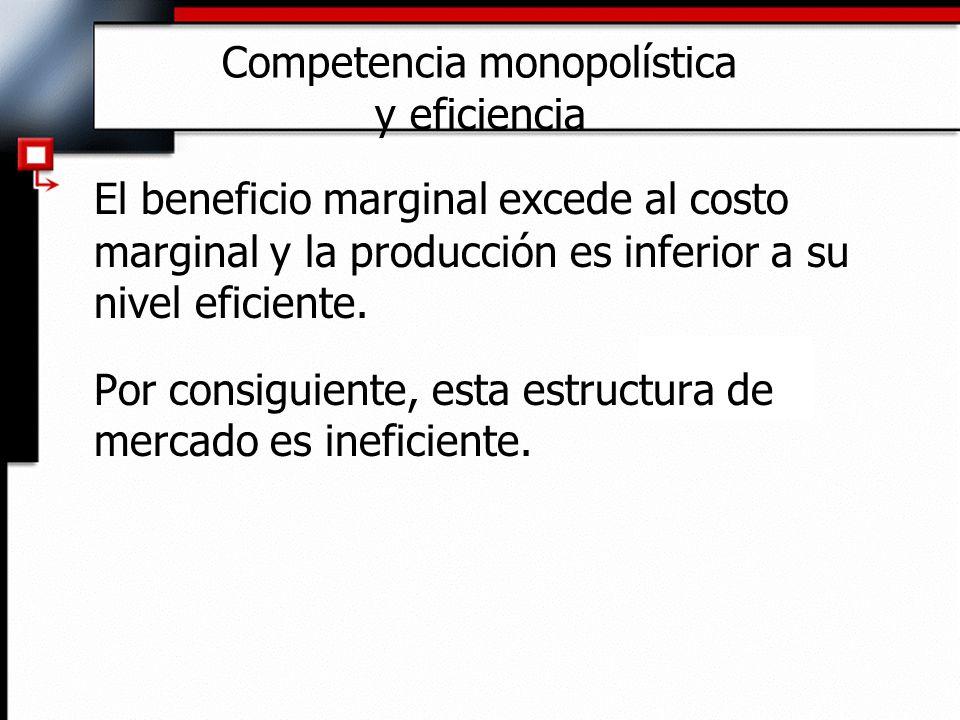 Competencia monopolística y eficiencia El beneficio marginal excede al costo marginal y la producción es inferior a su nivel eficiente. Por consiguien