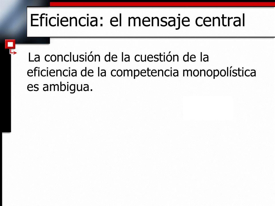 Eficiencia: el mensaje central La conclusión de la cuestión de la eficiencia de la competencia monopolística es ambigua.