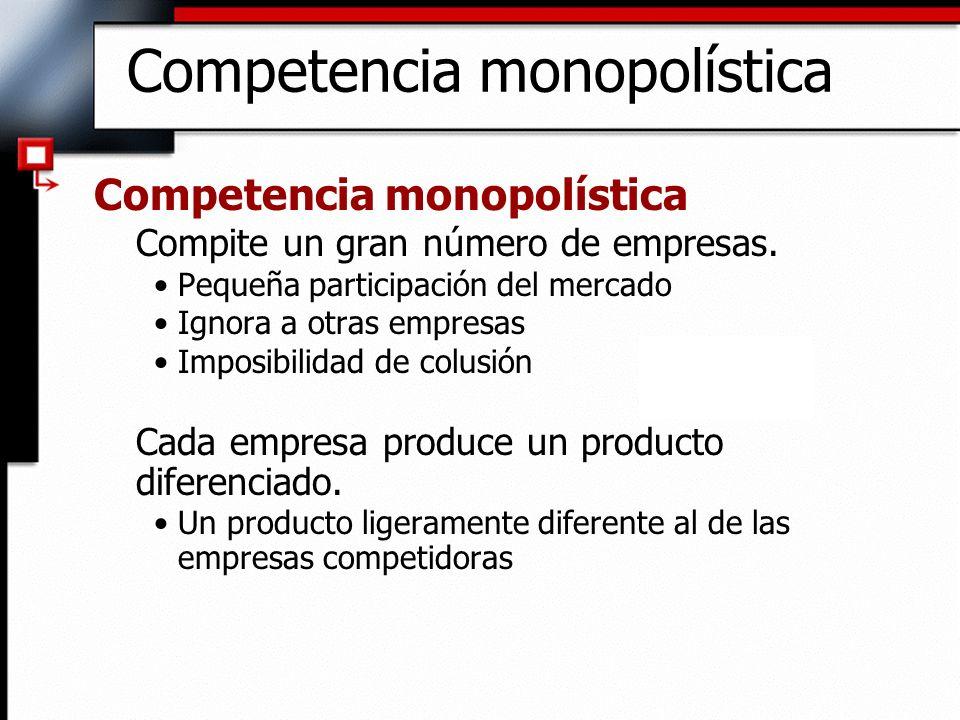 Competencia monopolística Compite un gran número de empresas. Pequeña participación del mercado Ignora a otras empresas Imposibilidad de colusión Cada