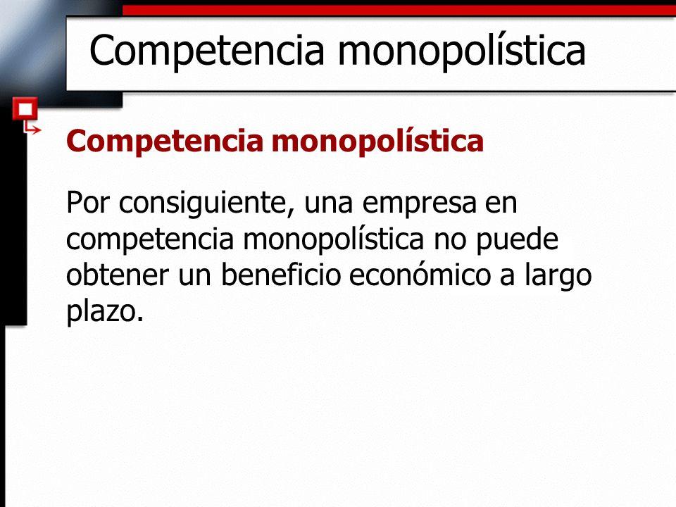 Competencia monopolística Por consiguiente, una empresa en competencia monopolística no puede obtener un beneficio económico a largo plazo.