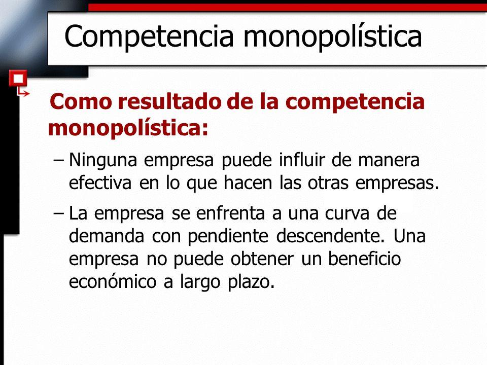 Competencia monopolística Como resultado de la competencia monopolística: –Ninguna empresa puede influir de manera efectiva en lo que hacen las otras