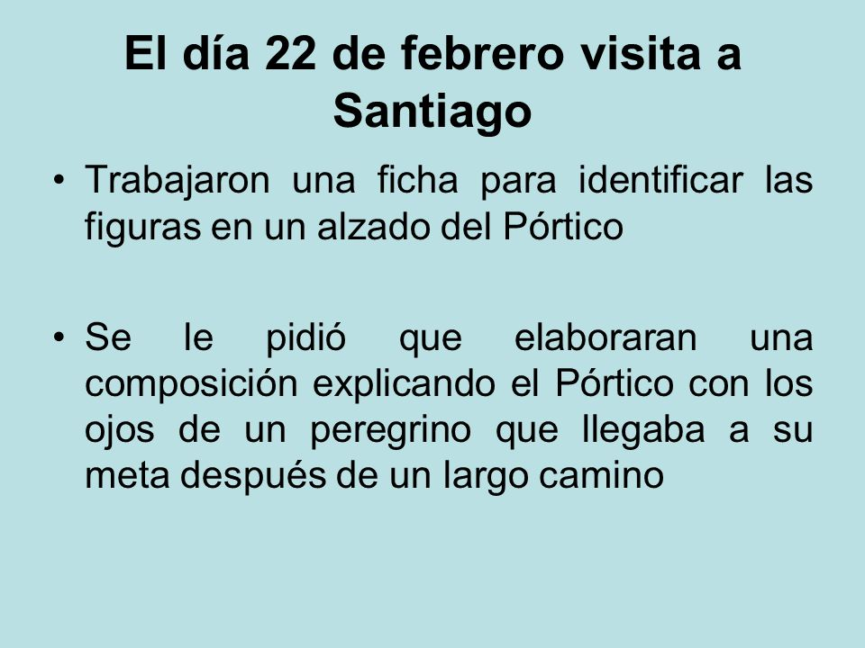 El día 22 de febrero visita a Santiago Trabajaron una ficha para identificar las figuras en un alzado del Pórtico Se le pidió que elaboraran una composición explicando el Pórtico con los ojos de un peregrino que llegaba a su meta después de un largo camino