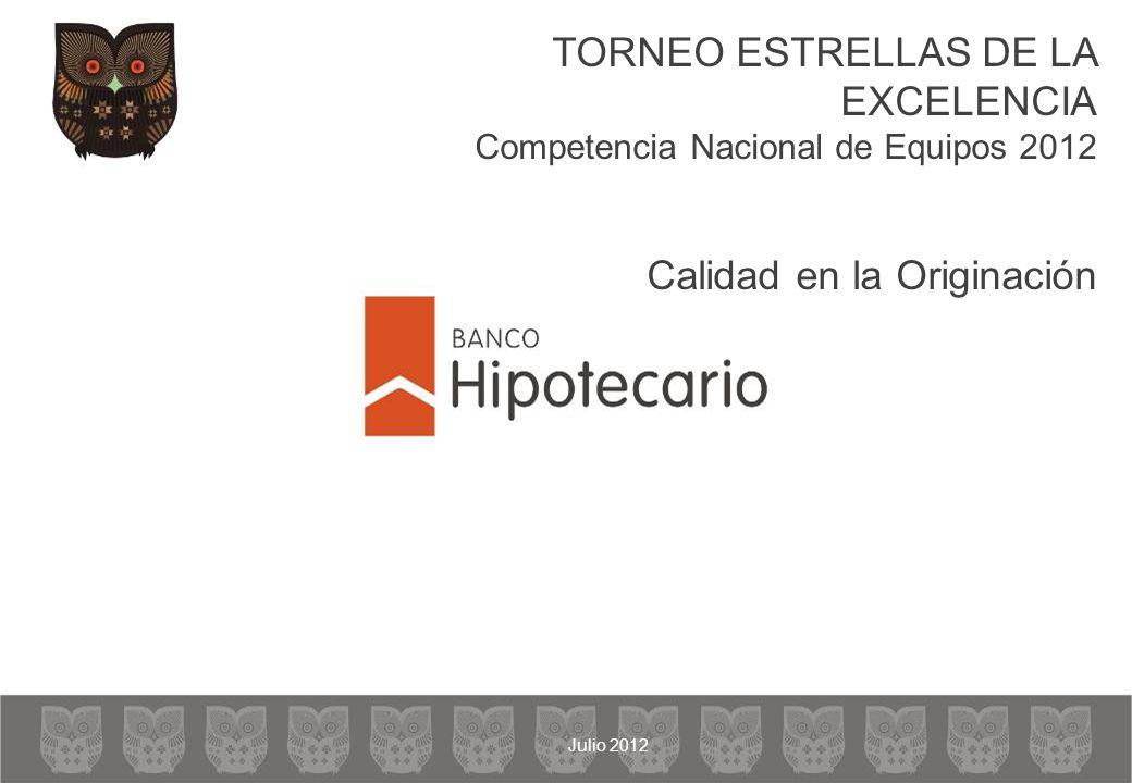 TORNEO ESTRELLAS DE LA EXCELENCIA Competencia Nacional de Equipos 2012 Calidad en la Originación Julio 2012