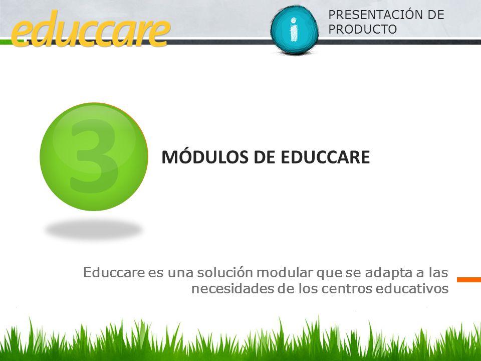 PRESENTACIÓN DE PRODUCTO MÓDULOS DE EDUCCARE Educcare es una solución modular que se adapta a las necesidades de los centros educativos 3