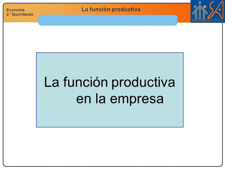 La función productiva Economía 2.º Bachillerato La función productiva en la empresa
