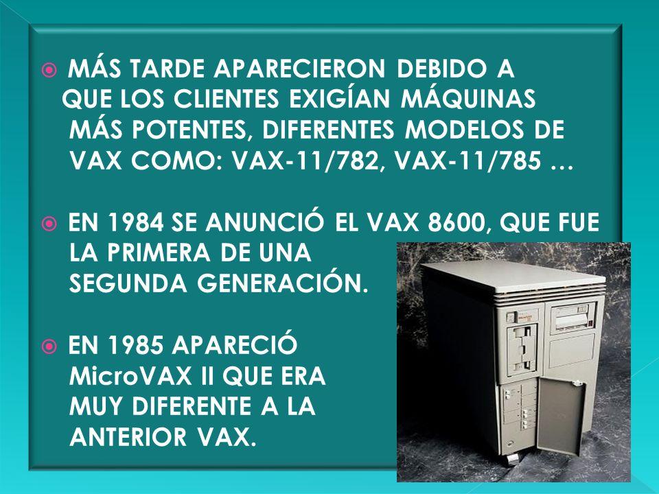 MÁS TARDE APARECIERON DEBIDO A QUE LOS CLIENTES EXIGÍAN MÁQUINAS MÁS POTENTES, DIFERENTES MODELOS DE VAX COMO: VAX-11/782, VAX-11/785 … EN 1984 SE ANU