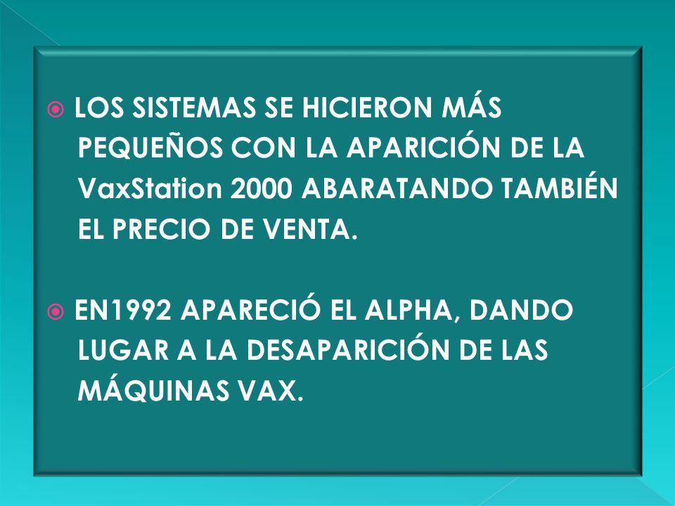 LOS SISTEMAS SE HICIERON MÁS PEQUEÑOS CON LA APARICIÓN DE LA VaxStation 2000 ABARATANDO TAMBIÉN EL PRECIO DE VENTA. EN1992 APARECIÓ EL ALPHA, DANDO LU