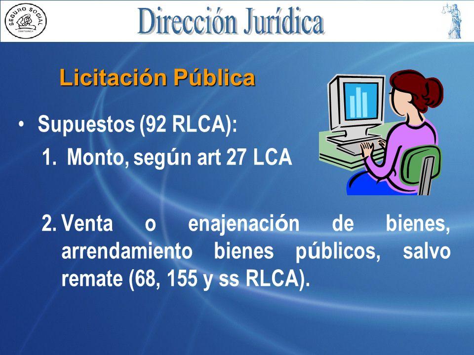 Licitación Pública Supuestos (92 RLCA): 1. Monto, seg ú n art 27 LCA 2.Venta o enajenaci ó n de bienes, arrendamiento bienes p ú blicos, salvo remate