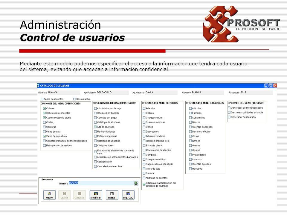 Administración Control de usuarios Mediante este modulo podemos especificar el acceso a la información que tendrá cada usuario del sistema, evitando q