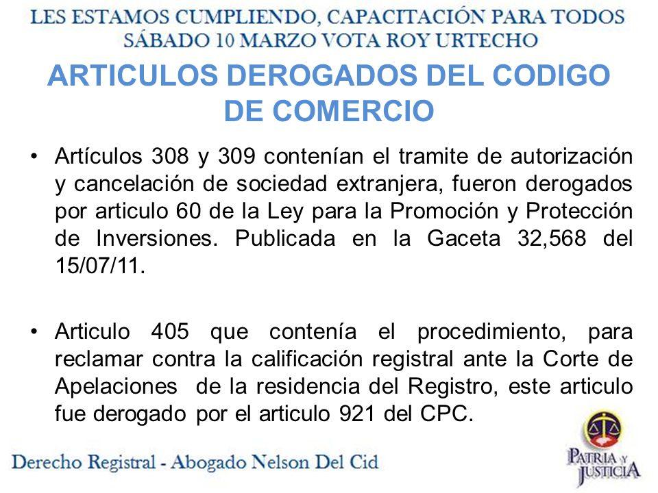 ARTICULOS DEROGADOS DEL CODIGO DE COMERCIO Artículos 308 y 309 contenían el tramite de autorización y cancelación de sociedad extranjera, fueron derogados por articulo 60 de la Ley para la Promoción y Protección de Inversiones.