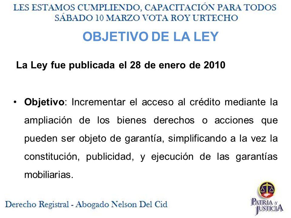 OBJETIVO DE LA LEY La Ley fue publicada el 28 de enero de 2010 Objetivo: Incrementar el acceso al crédito mediante la ampliación de los bienes derechos o acciones que pueden ser objeto de garantía, simplificando a la vez la constitución, publicidad, y ejecución de las garantías mobiliarias.