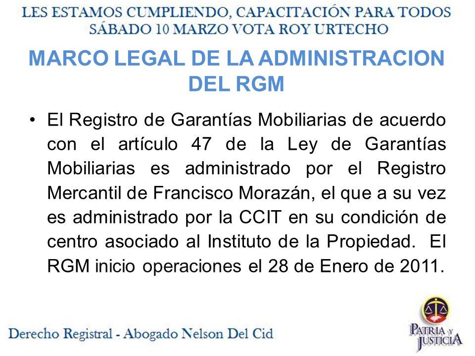 MARCO LEGAL DE LA ADMINISTRACION DEL RGM El Registro de Garantías Mobiliarias de acuerdo con el artículo 47 de la Ley de Garantías Mobiliarias es administrado por el Registro Mercantil de Francisco Morazán, el que a su vez es administrado por la CCIT en su condición de centro asociado al Instituto de la Propiedad.