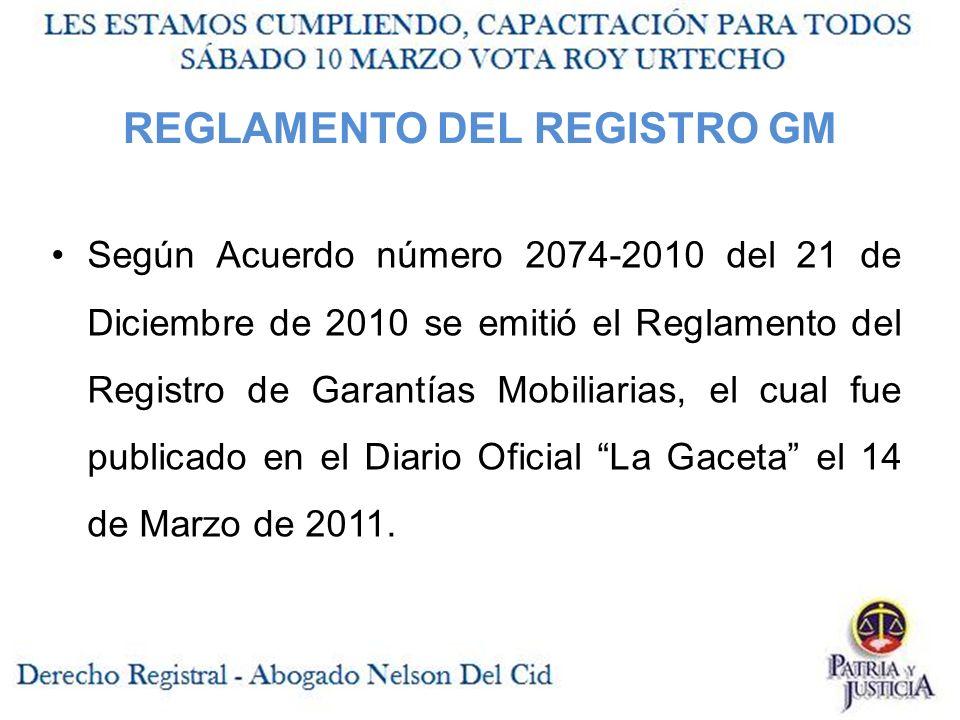 REGLAMENTO DEL REGISTRO GM Según Acuerdo número 2074-2010 del 21 de Diciembre de 2010 se emitió el Reglamento del Registro de Garantías Mobiliarias, el cual fue publicado en el Diario Oficial La Gaceta el 14 de Marzo de 2011.