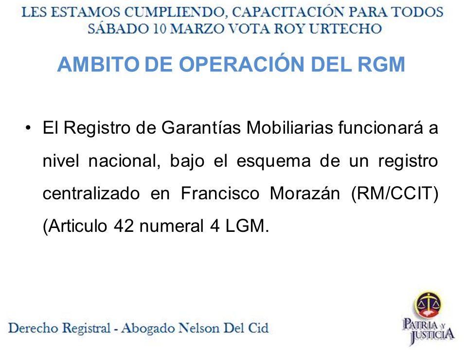 AMBITO DE OPERACIÓN DEL RGM El Registro de Garantías Mobiliarias funcionará a nivel nacional, bajo el esquema de un registro centralizado en Francisco Morazán (RM/CCIT) (Articulo 42 numeral 4 LGM.