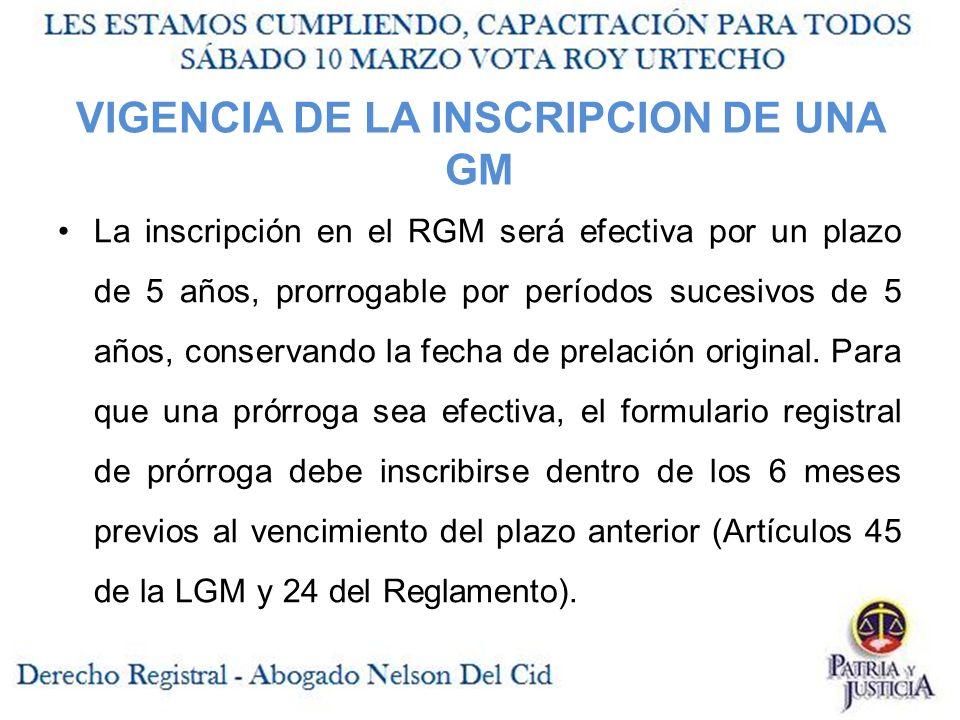 VIGENCIA DE LA INSCRIPCION DE UNA GM La inscripción en el RGM será efectiva por un plazo de 5 años, prorrogable por períodos sucesivos de 5 años, conservando la fecha de prelación original.