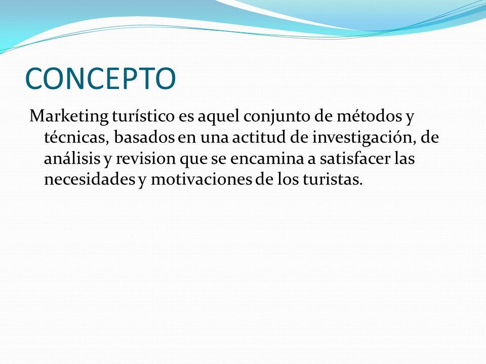 CONCEPTO Marketing turístico es aquel conjunto de métodos y técnicas, basados en una actitud de investigación, de análisis y revision que se encamina