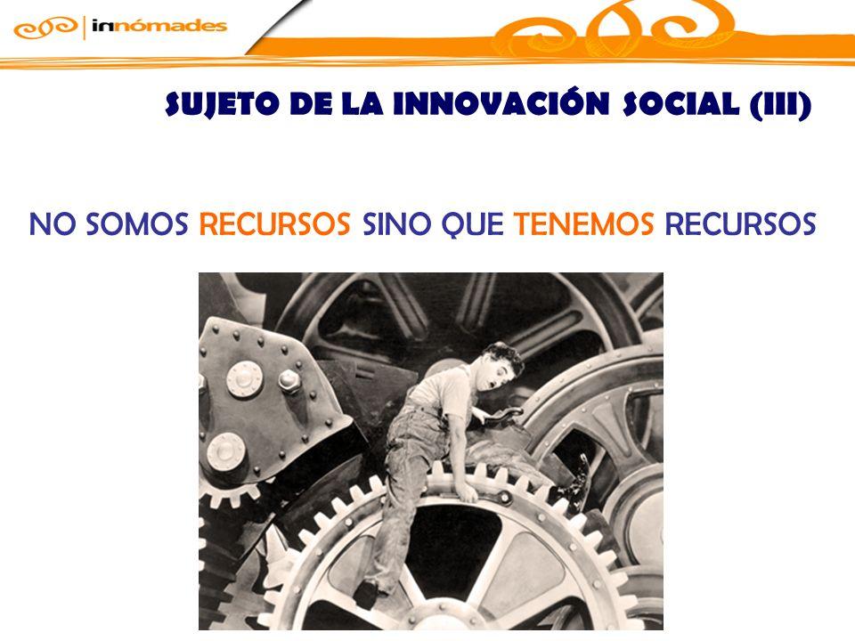 NO SOMOS RECURSOS SINO QUE TENEMOS RECURSOS SUJETO DE LA INNOVACIÓN SOCIAL (III)