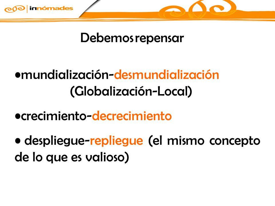 mundialización-desmundialización (Globalización-Local) crecimiento-decrecimiento despliegue-repliegue (el mismo concepto de lo que es valioso) Debemos repensar