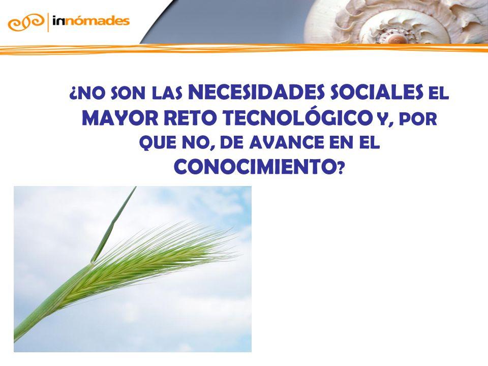 ¿NO SON LAS NECESIDADES SOCIALES EL MAYOR RETO TECNOLÓGICO Y, POR QUE NO, DE AVANCE EN EL CONOCIMIENTO ?