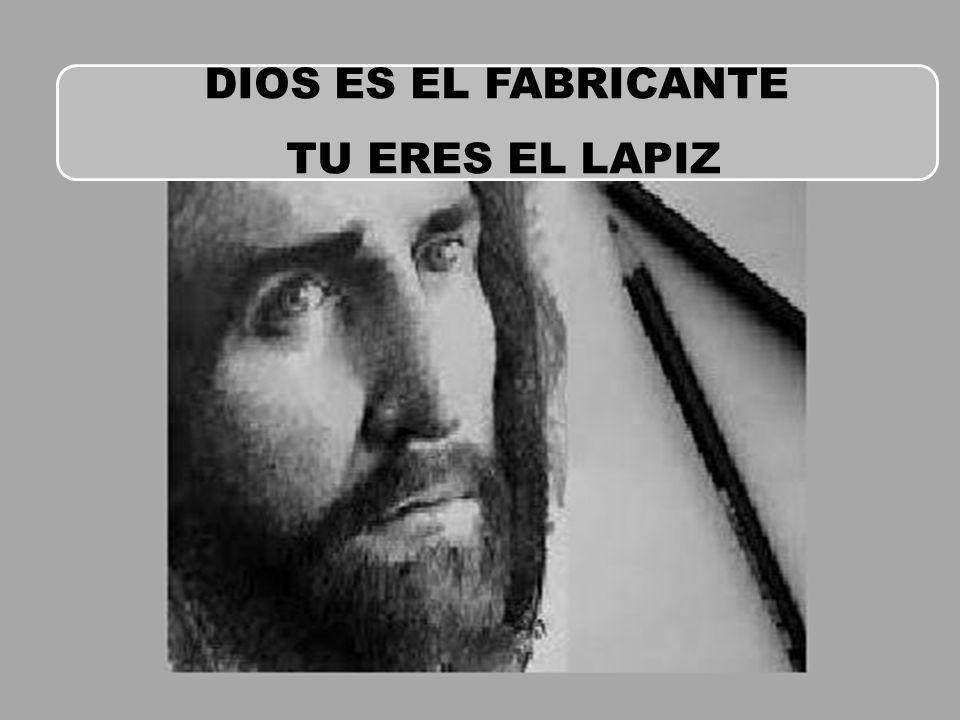 DIOS ES EL FABRICANTE TU ERES EL LAPIZ